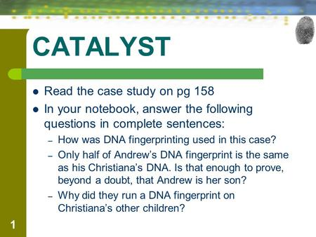CATALYST Read the case study on pg 158 In your notebook, answer the following questions in complete sentences: – How was DNA fingerprinting used in this.