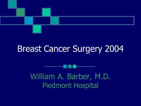 Breast Cancer Surgery 2004 William A. Barber, M.D. Piedmont Hospital.