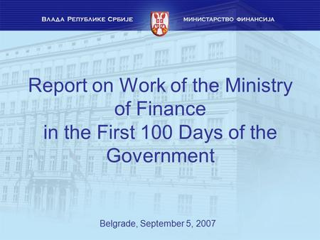 Report on Work of the Ministry of Finance in the First 100 Days of the Government Belgrade, September 5, 2007.