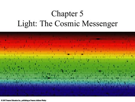 Chapter 5 Light: The Cosmic Messenger. 5.1 Basic Properties of Light and Matter Our goals for learning: What is light? What is matter? How do light and.