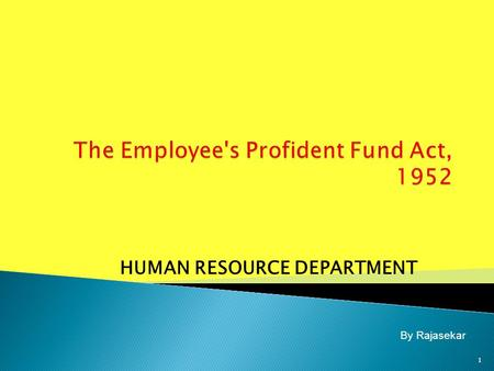 HUMAN RESOURCE DEPARTMENT 1 By Rajasekar.  The Employee's Provident Funds Act 1952  Employer role & responsibility  Employee role & responsibility.