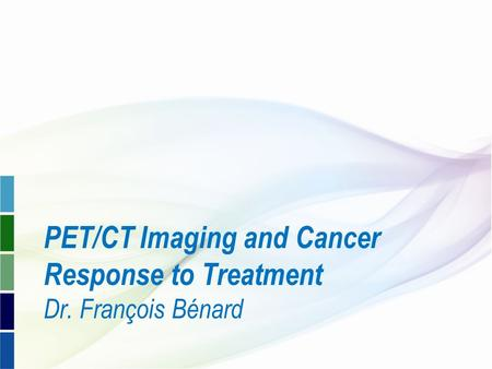 PET/CT Imaging and Cancer Response to Treatment Dr. François Bénard.