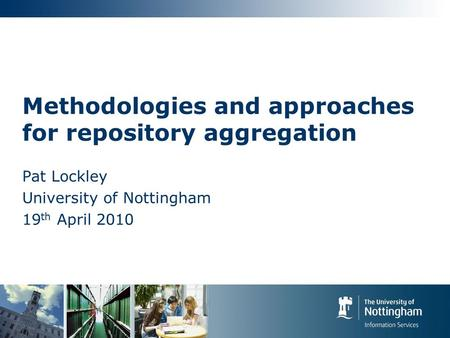 Methodologies and approaches for repository aggregation Pat Lockley University of Nottingham 19 th April 2010.