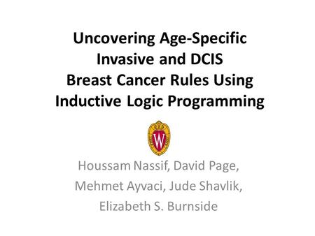 Uncovering Age-Specific Invasive and DCIS Breast Cancer Rules Using Inductive Logic Programming Houssam Nassif, David Page, Mehmet Ayvaci, Jude Shavlik,