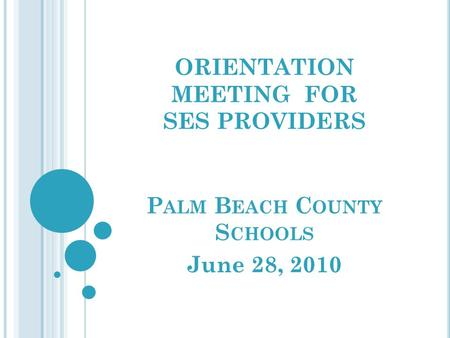 ORIENTATION MEETING FOR SES PROVIDERS P ALM B EACH C OUNTY S CHOOLS June 28, 2010.