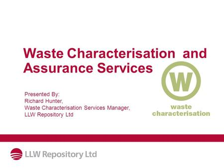Waste Characterisation and Assurance Services Presented By: Richard Hunter, Waste Characterisation Services Manager, LLW Repository Ltd.