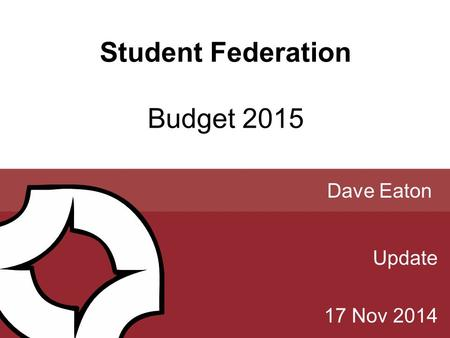 Student Federation Budget 2015 Update 17 Nov 2014 Dave Eaton.
