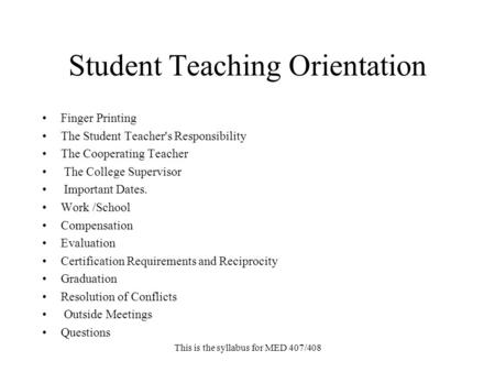 This is the syllabus for MED 407/408 Student Teaching Orientation Finger Printing The Student Teacher's Responsibility The Cooperating Teacher The College.