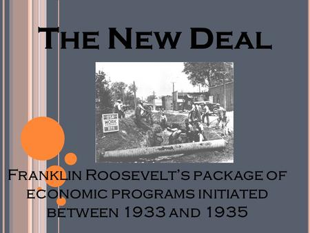 T HE N EW D EAL Franklin Roosevelt's package of economic programs initiated between 1933 and 1935.