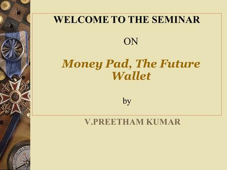WELCOME TO THE SEMINAR ON Money Pad, The Future Wallet by V.PREETHAM KUMAR.