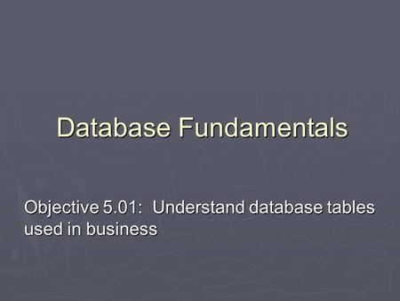Objective 5.01: Understand database tables used in business Database Fundamentals.