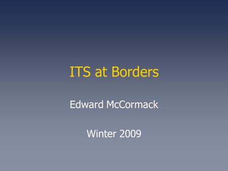 ITS at Borders Edward McCormack Winter 2009. 2 National Borders Problem Context Primary Border Function –Ensure That Only Permitted Persons and Goods.