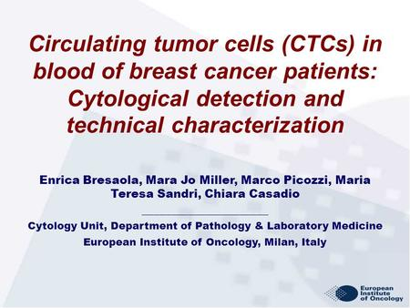 Circulating tumor cells (CTCs) in blood of breast cancer patients: Cytological detection and technical characterization Enrica Bresaola, Mara Jo Miller,