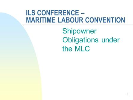 ILS CONFERENCE – MARITIME LABOUR CONVENTION Shipowner Obligations under the MLC 1.