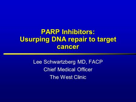 PARP Inhibitors: Usurping DNA repair to target cancer Lee Schwartzberg MD, FACP Chief Medical Officer The West Clinic.