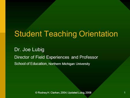 © Rodney H. Clarken, 2004; Updated Lubig, 2008 1 Student Teaching Orientation Dr. Joe Lubig Director of Field Experiences and Professor School of Education,