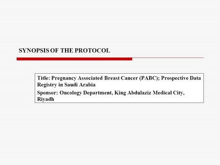 SYNOPSIS OF THE PROTOCOL Title: Pregnancy Associated Breast Cancer (PABC); Prospective Data Registry in Saudi Arabia Sponsor: Oncology Department, King.