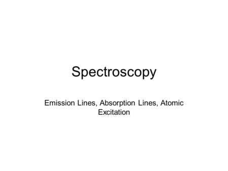 Spectroscopy Emission Lines, Absorption Lines, Atomic Excitation.