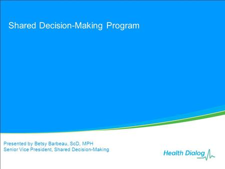 Shared Decision-Making Program Presented by Betsy Barbeau, ScD, MPH Senior Vice President, Shared Decision-Making.