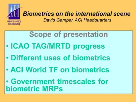 Biometrics on the international scene David Gamper, ACI Headquarters Scope of presentation ICAO TAG/MRTD progress Different uses of biometrics ACI World.