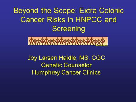 Beyond the Scope: Extra Colonic Cancer Risks in HNPCC and Screening VHL Family Alliance Joy Larsen Haidle, MS, CGC Genetic Counselor Humphrey Cancer Clinics.