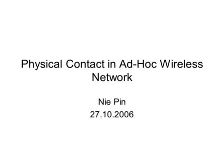 Physical Contact in Ad-Hoc Wireless Network Nie Pin 27.10.2006.
