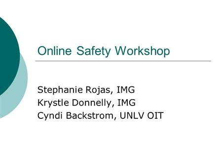 Online Safety Workshop Stephanie Rojas, IMG Krystle Donnelly, IMG Cyndi Backstrom, UNLV OIT.