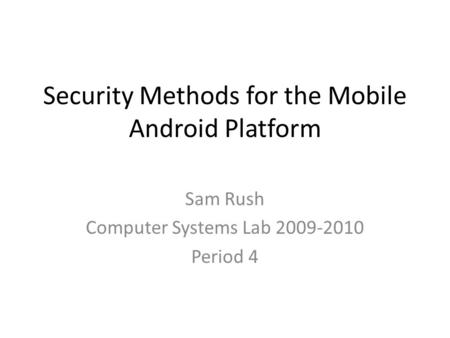 Security Methods for the <strong>Mobile</strong> Android Platform Sam Rush Computer <strong>Systems</strong> Lab 2009-2010 Period 4.