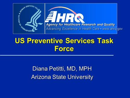 Agency for Healthcare Research and Quality Advancing Excellence in Health Care www.ahrq.gov US Preventive Services Task Force Diana Petitti, MD, MPH Arizona.