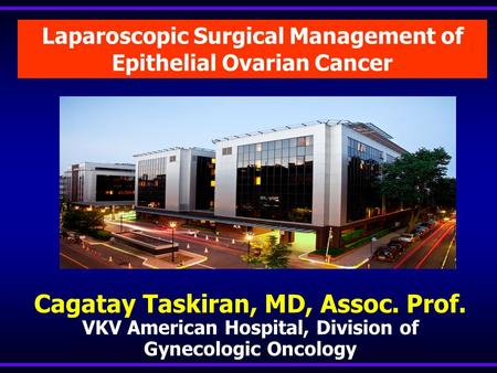 Laparoscopic Surgical Management of Epithelial Ovarian Cancer Cagatay Taskiran, MD, Assoc. Prof. VKV American Hospital, Division of Gynecologic Oncology.