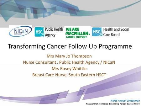 Transforming Cancer Follow Up Programme Mrs Mary Jo Thompson Nurse Consultant, Public Health Agency / NICaN Mrs Rosey Whittle Breast Care Nurse, South.