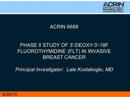 ACRIN 6688 PHASE II STUDY OF 3'-DEOXY-3'-18F FLUOROTHYMIDINE (FLT) IN INVASIVE BREAST CANCER Principal Investigator: Lale Kostakoglu, MD 9/30/10.