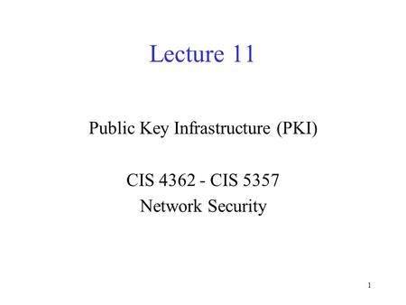 1 Lecture 11 Public Key Infrastructure (PKI) CIS 4362 - CIS 5357 Network Security.