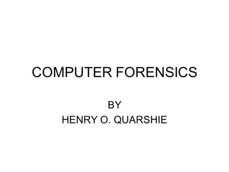 <strong>COMPUTER</strong> FORENSICS BY HENRY O. QUARSHIE. INTRODUCTION <strong>Computer</strong> forensics is a newer field in the legal and law enforcement field. As the <strong>computer</strong> industry.