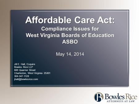Affordable Care Act: Compliance Issues for West Virginia Boards of Education ASBO May 14, 2014 Jill E. Hall, Esquire Bowles Rice LLP 600 Quarrier Street.