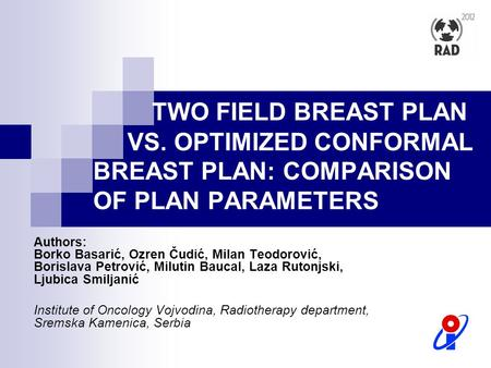 TWO FIELD BREAST PLAN VS. OPTIMIZED CONFORMAL BREAST PLAN: COMPARISON OF PLAN PARAMETERS Authors: Borko Basarić, Ozren Čudić, Milan Teodorović, Borislava.