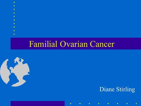 Familial Ovarian Cancer Diane Stirling. Ovarian cancer in the UK 5th highest incidence of ovarian cancer. 4th most common cancer in women Risk of developing.