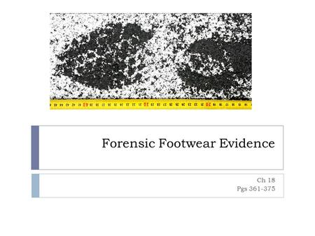 Forensic Footwear Evidence Ch 18 Pgs 361-375. Terminology  Two-dimensional Impressions – Print that has length and width but no significant depth  Footwear.