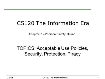 1 2/9/05CS120 The Information Era CS120 The Information Era Chapter 2 – Personal Safety Online TOPICS: Acceptable Use Policies, Security, Protection, Piracy.