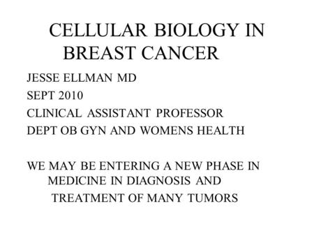 CELLULAR BIOLOGY IN BREAST CANCER JESSE ELLMAN MD SEPT 2010 CLINICAL ASSISTANT PROFESSOR DEPT OB GYN AND WOMENS HEALTH WE MAY BE ENTERING A NEW PHASE.