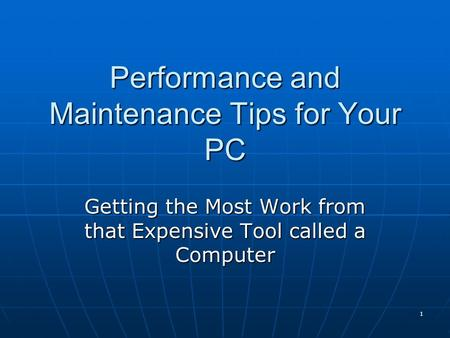 1 Performance and Maintenance Tips for Your PC Getting the Most Work from that Expensive Tool called a Computer.
