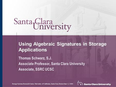 Using Algebraic Signatures in Storage Applications Thomas Schwarz, S.J. Associate Professor, Santa Clara University Associate, SSRC UCSC Storage Systems.
