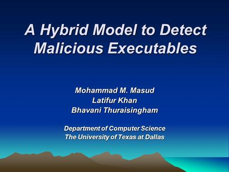A Hybrid Model to Detect Malicious Executables Mohammad M. Masud Latifur Khan Bhavani Thuraisingham Department of Computer Science The University of Texas.