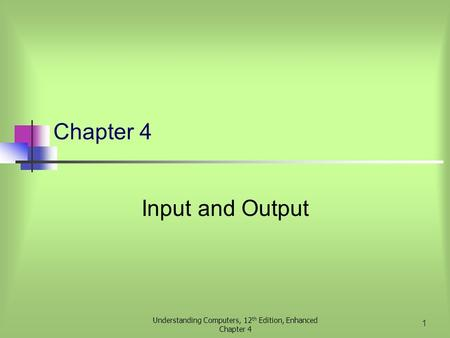 Understanding Computers, 12 th Edition, Enhanced Chapter 4 1 Input and Output.