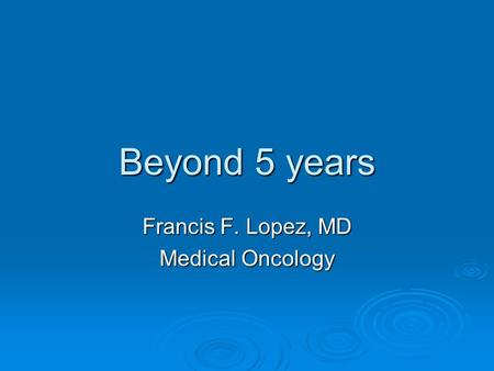 Beyond 5 years Francis F. Lopez, MD Medical Oncology.