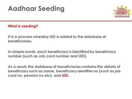 Aadhaar Seeding What is seeding? It is a process whereby UID is added to the database of beneficiaries. In simple words, each beneficiary is identified.