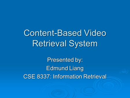 Content-Based Video Retrieval System Presented by: Edmund Liang CSE 8337: Information Retrieval.