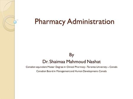 Pharmacy Administration By Dr. Shaimaa Mahmoud Nashat Canadian equivalent Master Degree in Clinical Pharmacy - Toronto University – Canada Canadian Board.