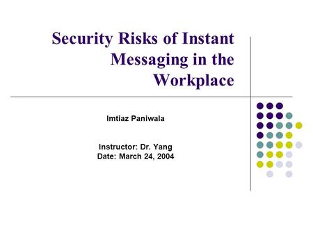 Security Risks of Instant Messaging in the Workplace Imtiaz Paniwala Instructor: Dr. Yang Date: March 24, 2004.