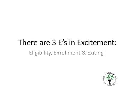 There are 3 E's in Excitement: Eligibility, Enrollment & Exiting.